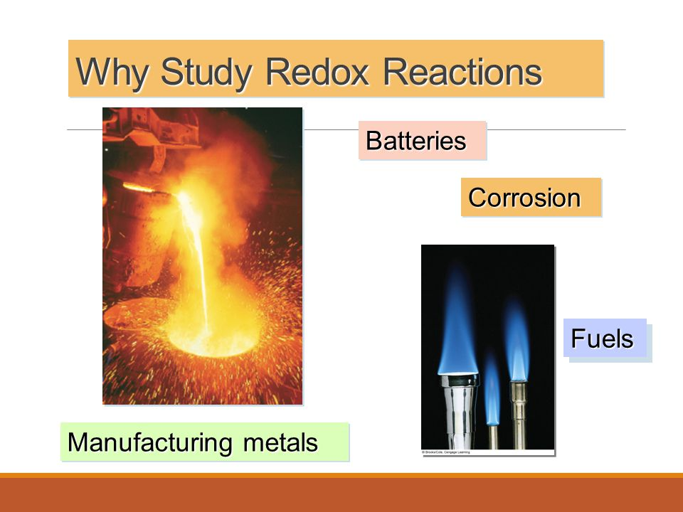 Why Study Redox Reactions Manufacturing metals CorrosionCorrosion BatteriesBatteries FuelsFuels