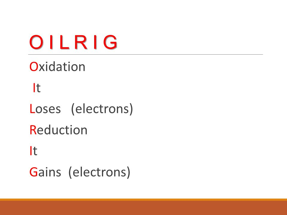 O I L R I G Oxidation It Loses (electrons) Reduction It Gains (electrons)
