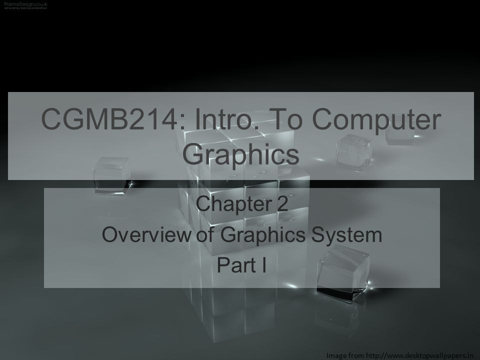 CGMB214: Intro. To Computer Graphics Chapter 2 Overview of Graphics System Part I Image from http://www.desktopwallpapers.in