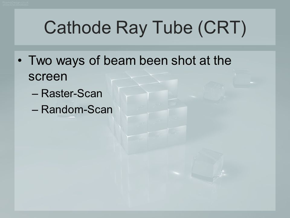 Cathode Ray Tube (CRT) Two ways of beam been shot at the screen –Raster-Scan –Random-Scan