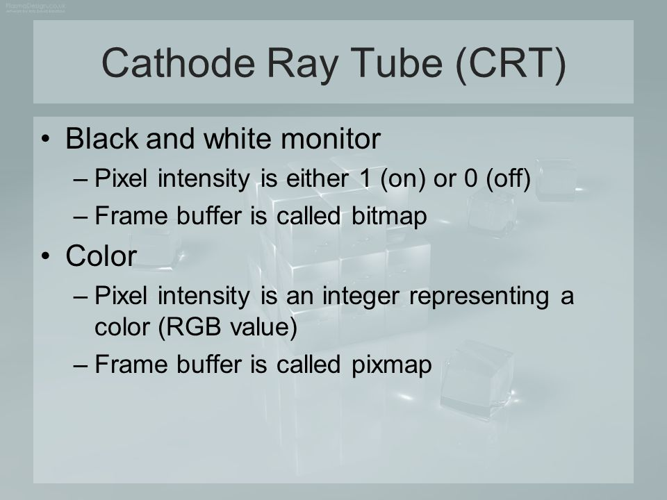 Cathode Ray Tube (CRT) Black and white monitor –Pixel intensity is either 1 (on) or 0 (off) –Frame buffer is called bitmap Color –Pixel intensity is a
