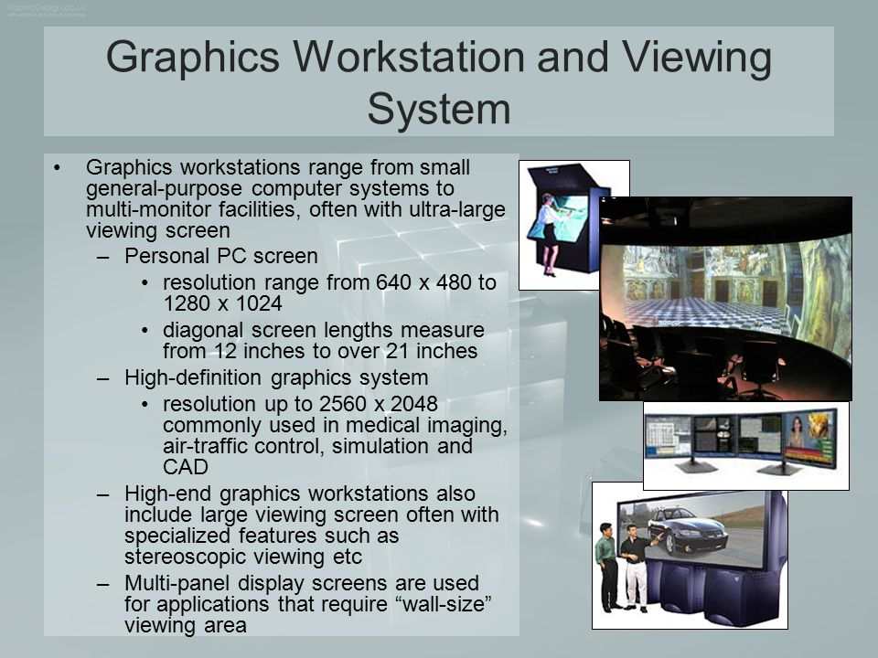 Graphics Workstation and Viewing System Graphics workstations range from small general-purpose computer systems to multi-monitor facilities, often wit