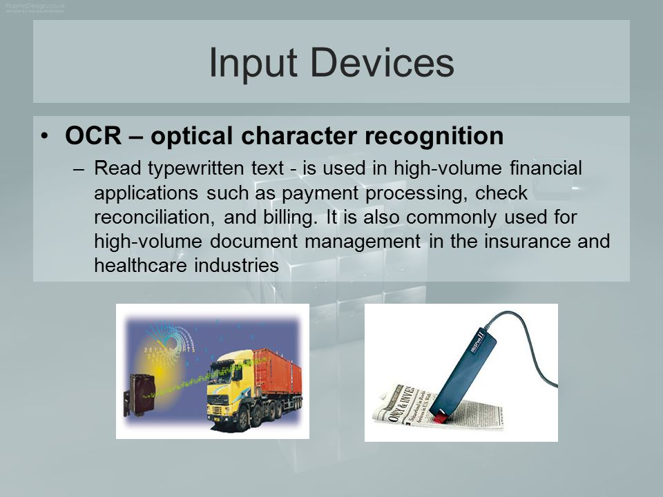 Input Devices OCR – optical character recognition –Read typewritten text - is used in high-volume financial applications such as payment processing, c