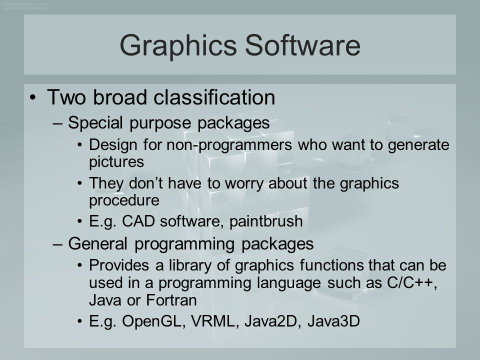 Graphics Software Two broad classification –Special purpose packages Design for non-programmers who want to generate pictures They don't have to worry