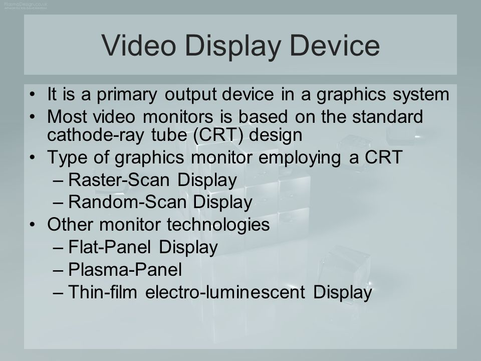 Cathode Ray Tube (CRT) Raster-Scan Display –Raster system commonly characterized by their resolution, which is the number of pixel positions that can be plotted –Another property of video monitors is aspect ratio Defined as the number of pixel columns divided by the number of scan lines that can be displayed by the system Can also be describes as the number of horizontal points to vertical points (or vice versa) necessary to produce equal-length lines in both directions on the screen