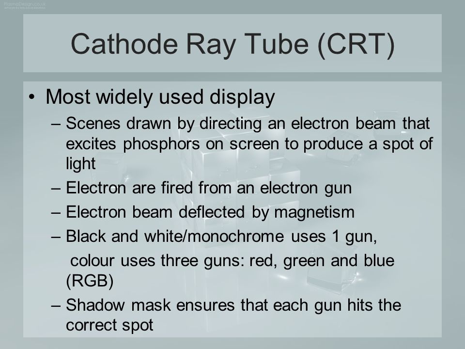 Cathode Ray Tube (CRT) Most widely used display –Scenes drawn by directing an electron beam that excites phosphors on screen to produce a spot of ligh