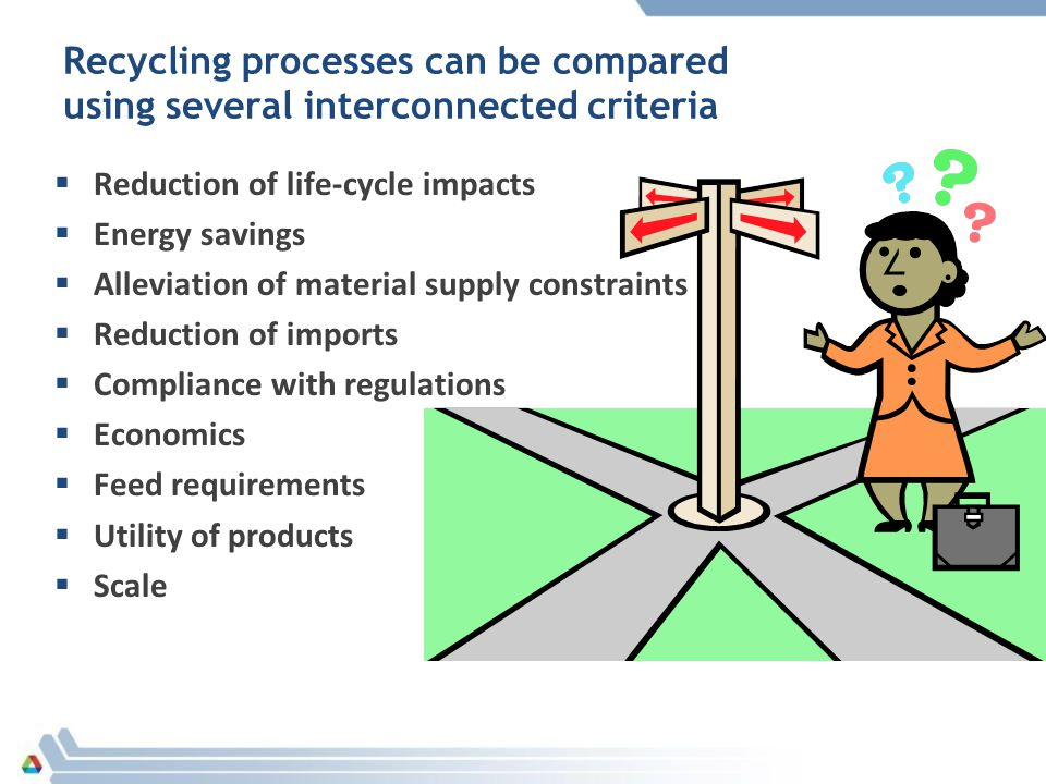 Recycling processes can be compared using several interconnected criteria  Reduction of life-cycle impacts  Energy savings  Alleviation of material supply constraints  Reduction of imports  Compliance with regulations  Economics  Feed requirements  Utility of products  Scale