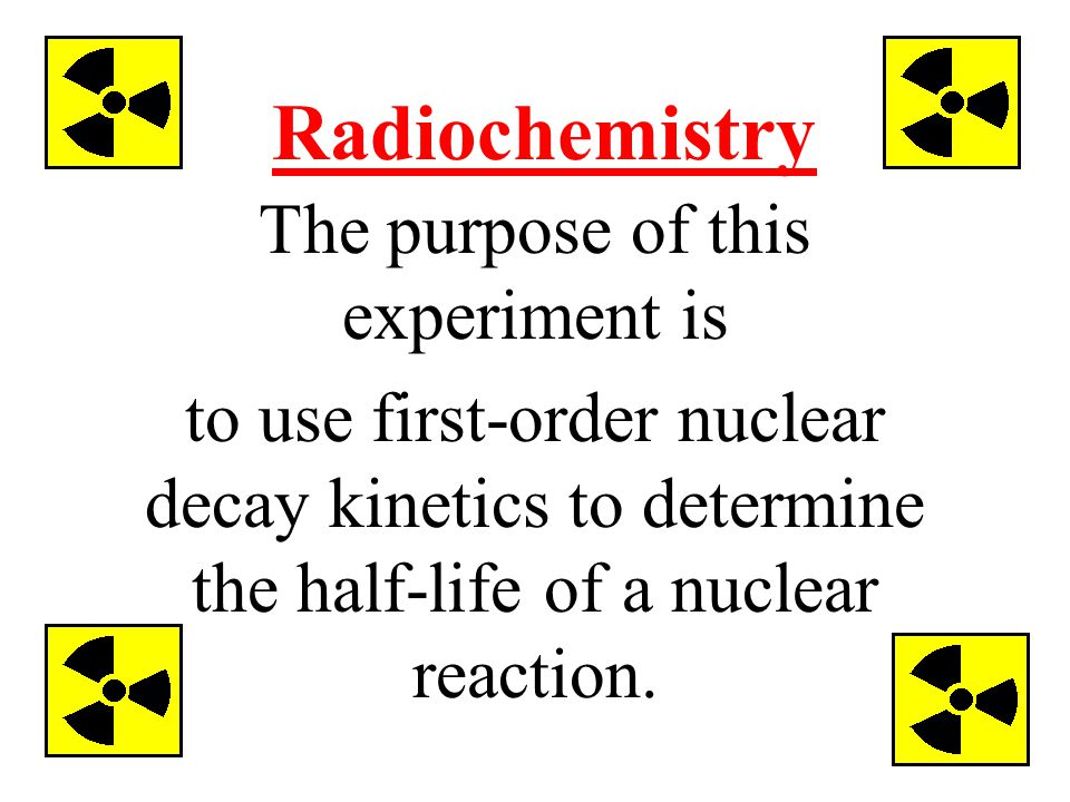 Radiochemistry The purpose of this experiment is to use first-order nuclear decay kinetics to determine the half-life of a nuclear reaction.