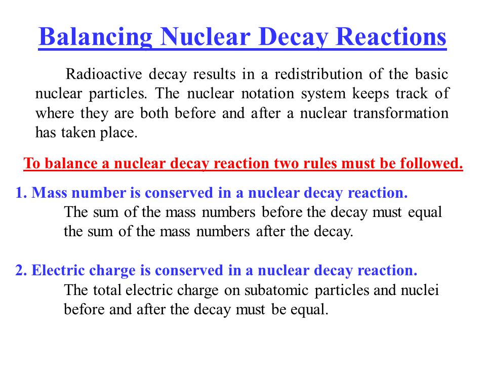 Balancing Nuclear Decay Reactions Radioactive decay results in a redistribution of the basic nuclear particles. The nuclear notation system keeps trac