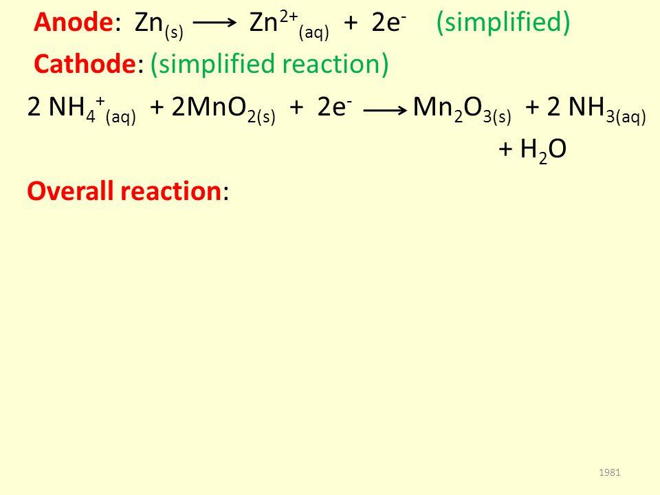 Anode: Zn (s) Zn 2+ (aq) + 2e - (simplified) Cathode: (simplified reaction) 2 NH 4 + (aq) + 2MnO 2(s) + 2e - Mn 2 O 3(s) + 2 NH 3(aq) + H 2 O Overall reaction: 1981
