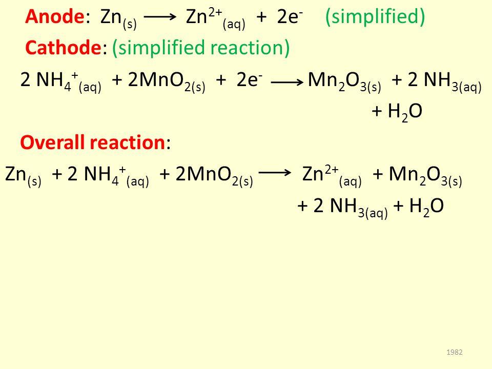 Anode: Zn (s) Zn 2+ (aq) + 2e - (simplified) Cathode: (simplified reaction) 2 NH 4 + (aq) + 2MnO 2(s) + 2e - Mn 2 O 3(s) + 2 NH 3(aq) + H 2 O Overall reaction: Zn (s) + 2 NH 4 + (aq) + 2MnO 2(s) Zn 2+ (aq) + Mn 2 O 3(s) + 2 NH 3(aq) + H 2 O 1982