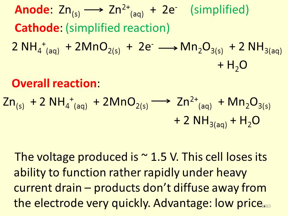 Anode: Zn (s) Zn 2+ (aq) + 2e - (simplified) Cathode: (simplified reaction) 2 NH 4 + (aq) + 2MnO 2(s) + 2e - Mn 2 O 3(s) + 2 NH 3(aq) + H 2 O Overall reaction: Zn (s) + 2 NH 4 + (aq) + 2MnO 2(s) Zn 2+ (aq) + Mn 2 O 3(s) + 2 NH 3(aq) + H 2 O The voltage produced is ~ 1.5 V.