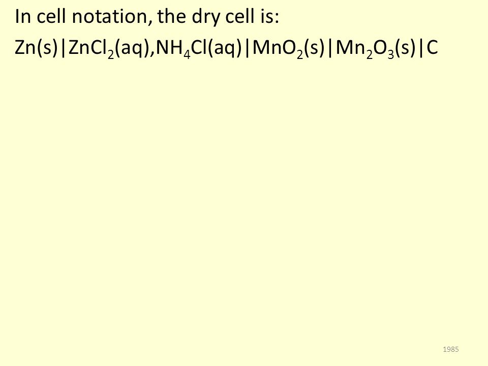 In cell notation, the dry cell is: Zn(s)|ZnCl 2 (aq),NH 4 Cl(aq)|MnO 2 (s)|Mn 2 O 3 (s)|C 1985