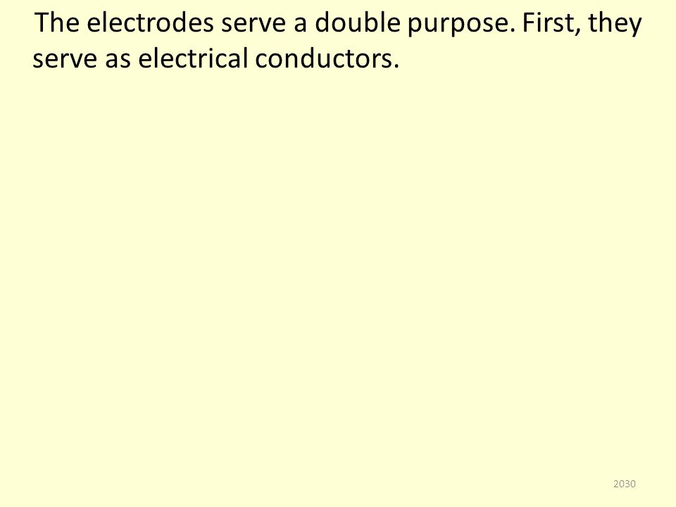 The electrodes serve a double purpose. First, they serve as electrical conductors. 2030