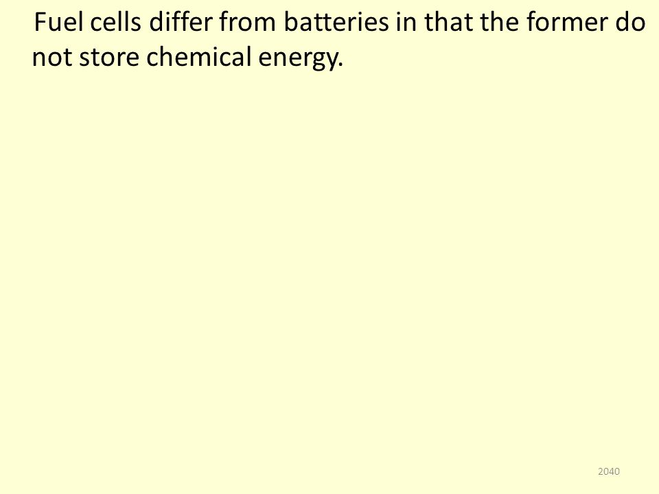 Fuel cells differ from batteries in that the former do not store chemical energy. 2040