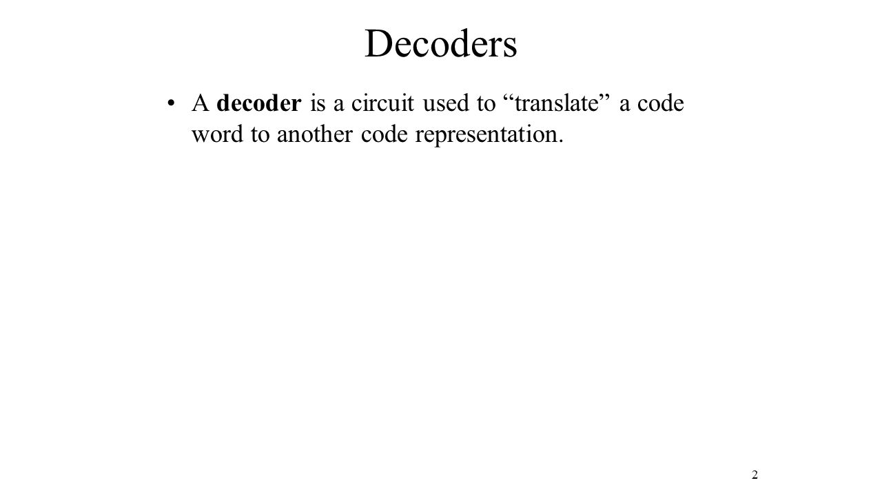 "A decoder is a circuit used to ""translate"" a code word to another code representation. 2"