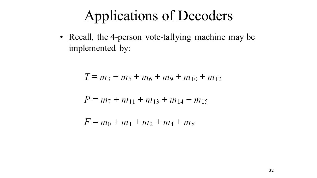 Applications of Decoders Recall, the 4-person vote-tallying machine may be implemented by: 32