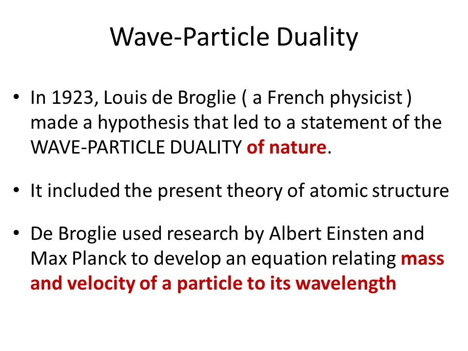 Wave-Particle Duality In 1923, Louis de Broglie ( a French physicist ) made a hypothesis that led to a statement of the WAVE-PARTICLE DUALITY of natur