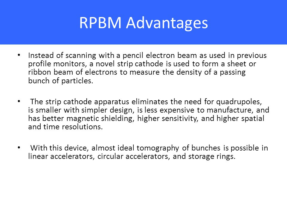 RPBM Advantages Instead of scanning with a pencil electron beam as used in previous profile monitors, a novel strip cathode is used to form a sheet or ribbon beam of electrons to measure the density of a passing bunch of particles.