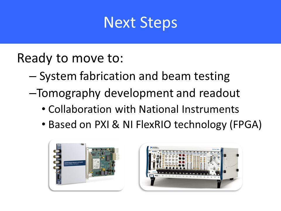 Next Steps Ready to move to: – System fabrication and beam testing – Tomography development and readout Collaboration with National Instruments Based on PXI & NI FlexRIO technology (FPGA)