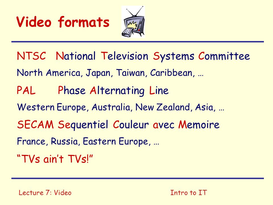 Lecture 7: VideoIntro to IT Video formats NTSC National Television Systems Committee North America, Japan, Taiwan, Caribbean, … PAL Phase Alternating