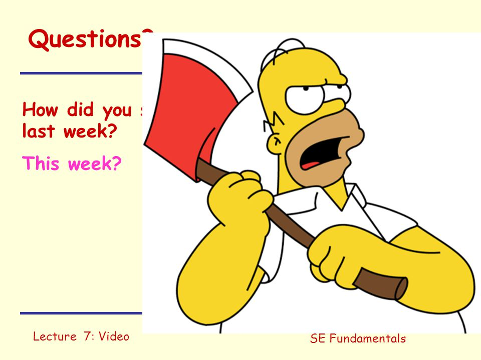 Lecture 7: Video SE Fundamentals Questions? How did you spend 6-8 hours on this course last week? This week?