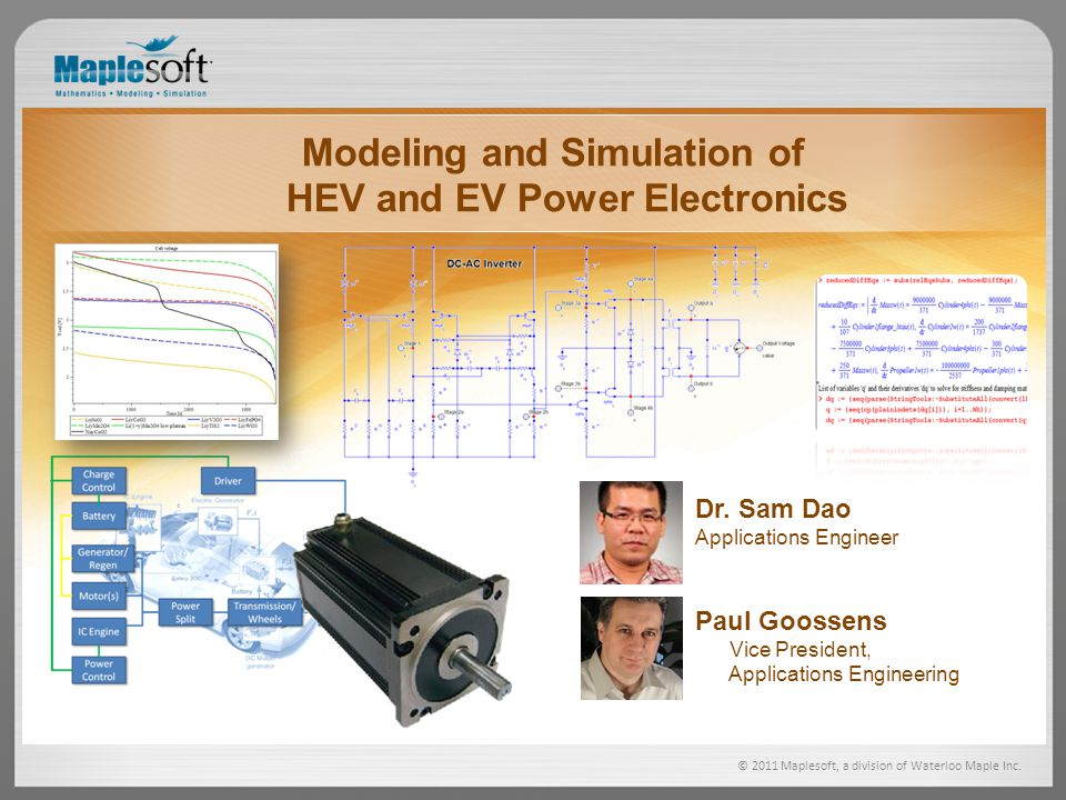 © 2011 Maplesoft, a division of Waterloo Maple Inc. Modeling and Simulation of HEV and EV Power Electronics Paul Goossens Vice President, Applications
