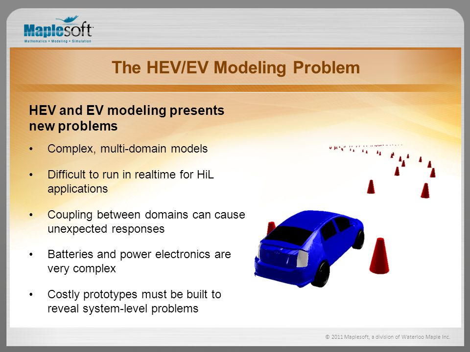 © 2011 Maplesoft, a division of Waterloo Maple Inc. The HEV/EV Modeling Problem HEV and EV modeling presents new problems Complex, multi-domain models