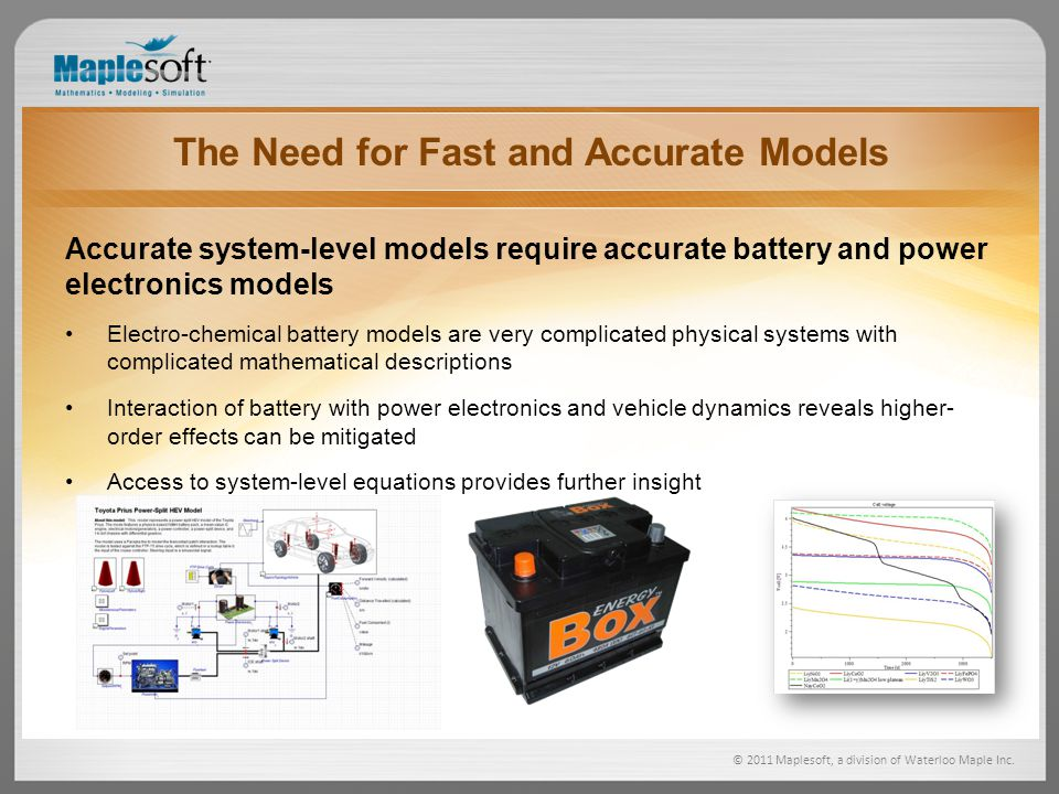 © 2011 Maplesoft, a division of Waterloo Maple Inc. The Need for Fast and Accurate Models Accurate system-level models require accurate battery and po