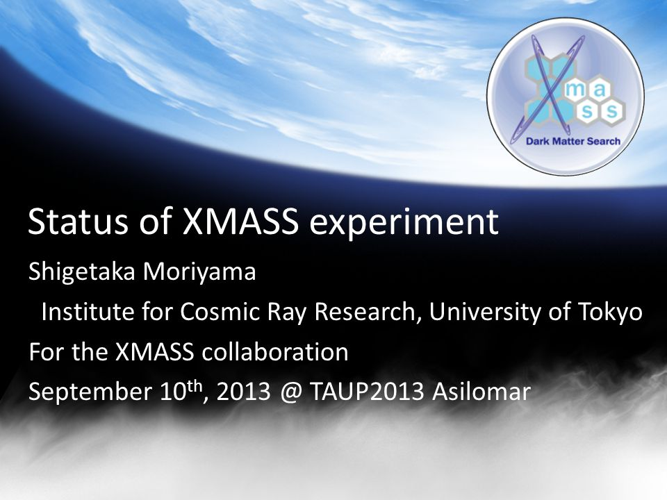 Status of XMASS experiment Shigetaka Moriyama Institute for Cosmic Ray Research, University of Tokyo For the XMASS collaboration September 10 th, 2013 @ TAUP2013 Asilomar