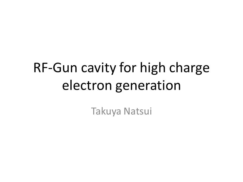 RF-Gun cavity for high charge electron generation Takuya Natsui