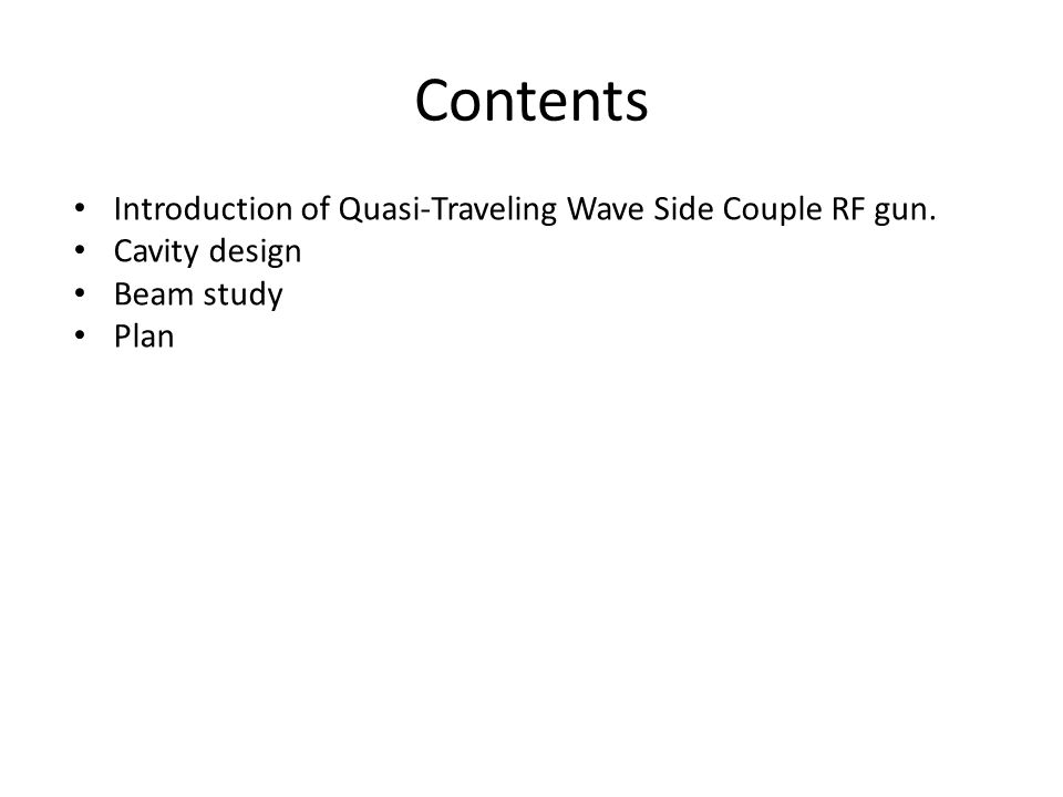 Introduction of Quasi-Traveling Wave Side Couple RF gun. Cavity design Beam study Plan Contents