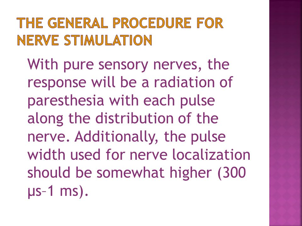 With pure sensory nerves, the response will be a radiation of paresthesia with each pulse along the distribution of the nerve.