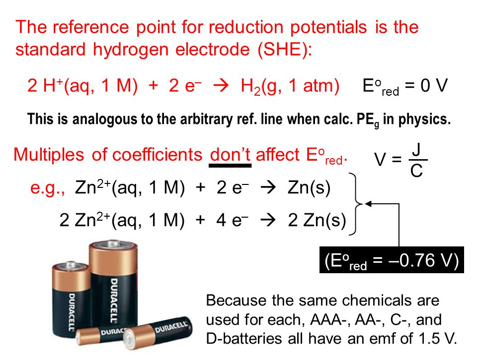 The reference point for reduction potentials is the standard hydrogen electrode (SHE): 2 H + (aq, 1 M) + 2 e –  H 2 (g, 1 atm)E o red = 0 V Multiples of coefficients don't affect E o red.