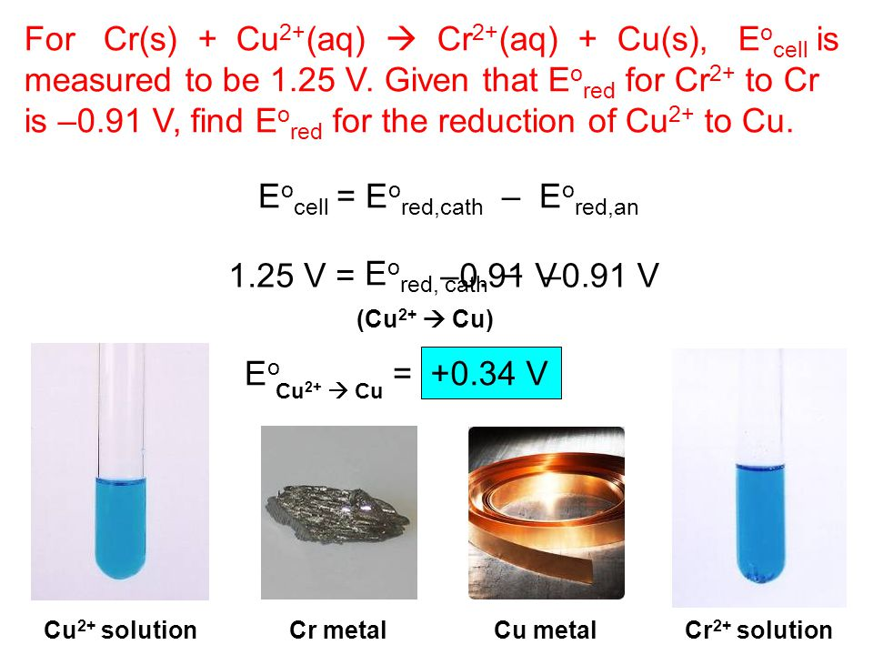 E o red, cath For Cr(s) + Cu 2+ (aq)  Cr 2+ (aq) + Cu(s), E o cell is measured to be 1.25 V.