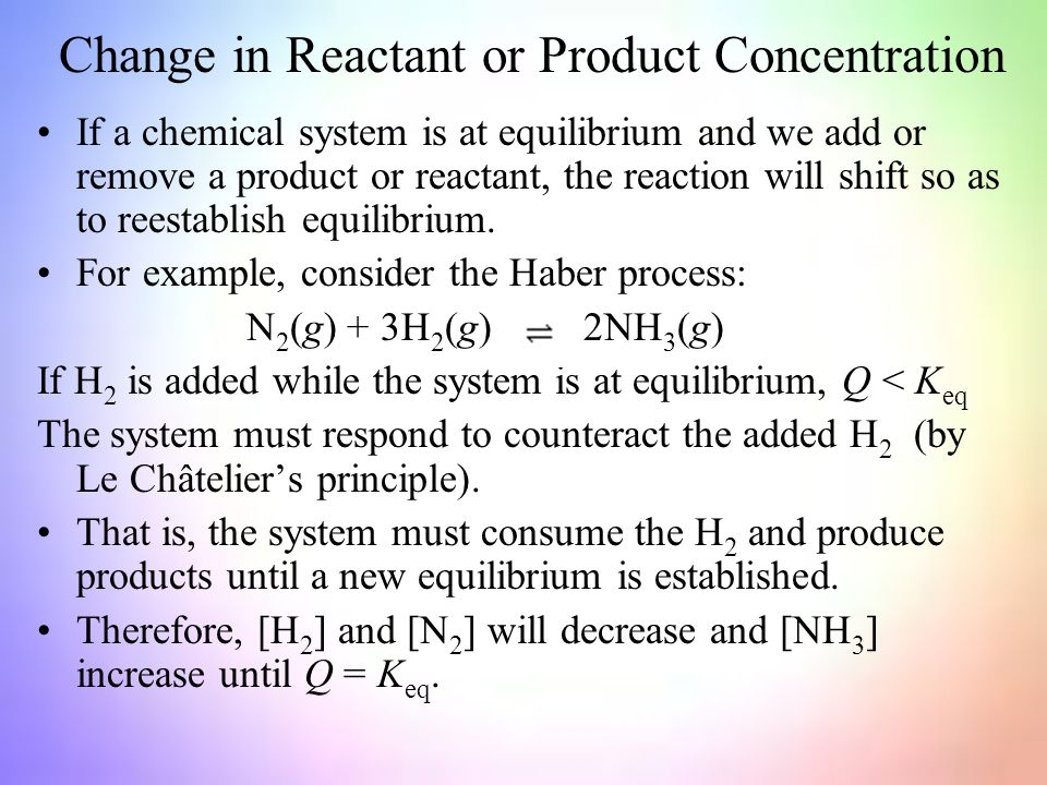 Change in Reactant or Product Concentration If a chemical system is at equilibrium and we add or remove a product or reactant, the reaction will shift so as to reestablish equilibrium.