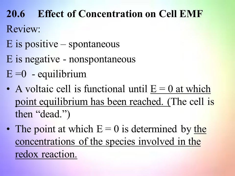 20.6 Effect of Concentration on Cell EMF Review: E is positive – spontaneous E is negative - nonspontaneous E =0 - equilibrium A voltaic cell is functional until E = 0 at which point equilibrium has been reached.