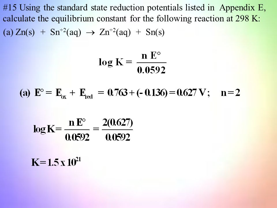 #15 Using the standard state reduction potentials listed in Appendix E, calculate the equilibrium constant for the following reaction at 298 K: (a) Zn(s) + Sn +2 (aq)  Zn +2 (aq) + Sn(s)