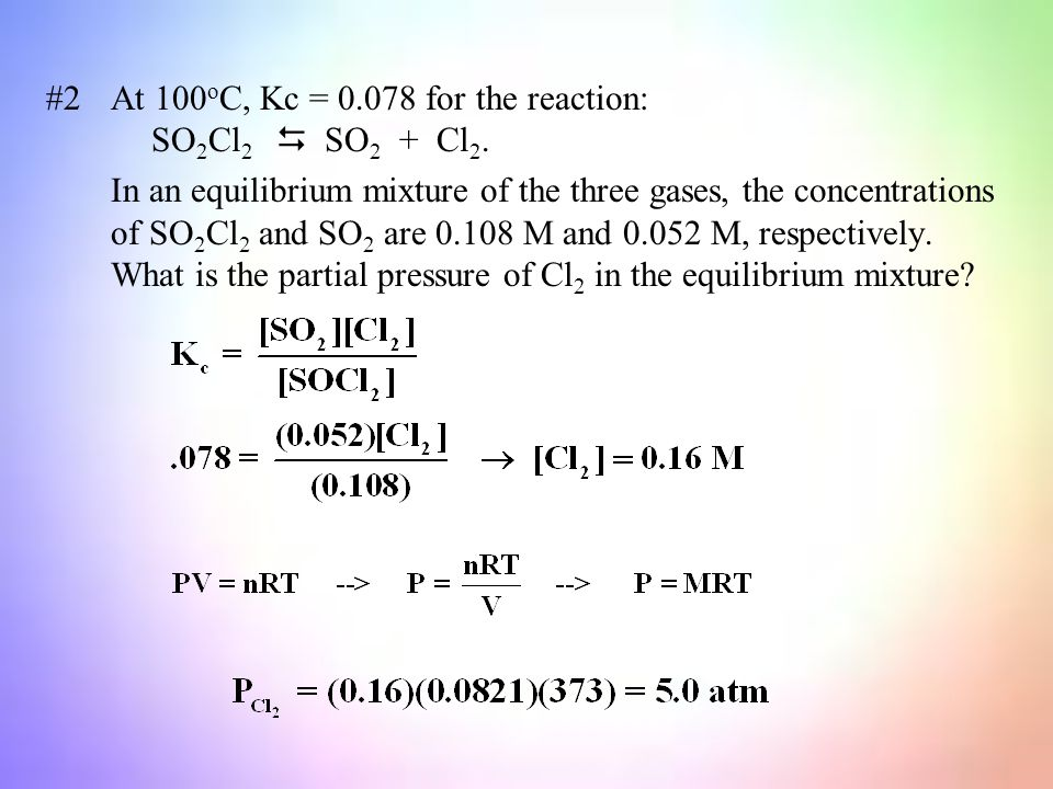 #2At 100 o C, Kc = 0.078 for the reaction: SO 2 Cl 2  SO 2 + Cl 2.