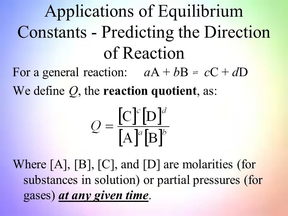Applications of Equilibrium Constants - Predicting the Direction of Reaction For a general reaction: aA + bB cC + dD We define Q, the reaction quotient, as: Where [A], [B], [C], and [D] are molarities (for substances in solution) or partial pressures (for gases) at any given time.