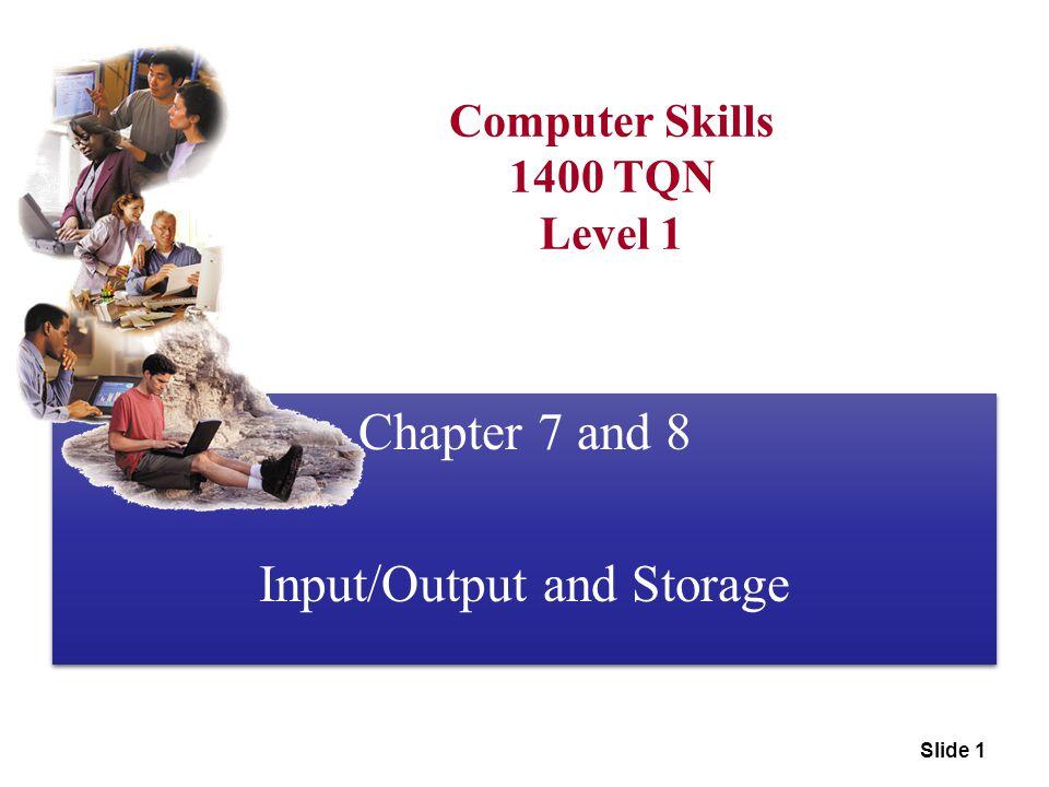Slide 1 Computer Skills 1400 TQN Level 1 Chapter 7 and 8 Input/Output and Storage Chapter 7 and 8 Input/Output and Storage