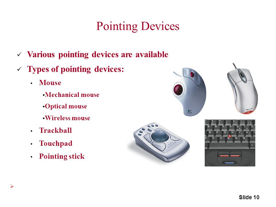 Pointing Devices Various pointing devices are available Types of pointing devices: Mouse  Mechanical mouse  Optical mouse  Wireless mouse Trackball