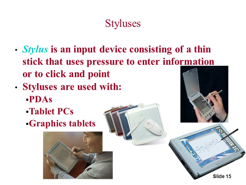 Styluses Stylus is an input device consisting of a thin stick that uses pressure to enter information or to click and point Styluses are used with: 
