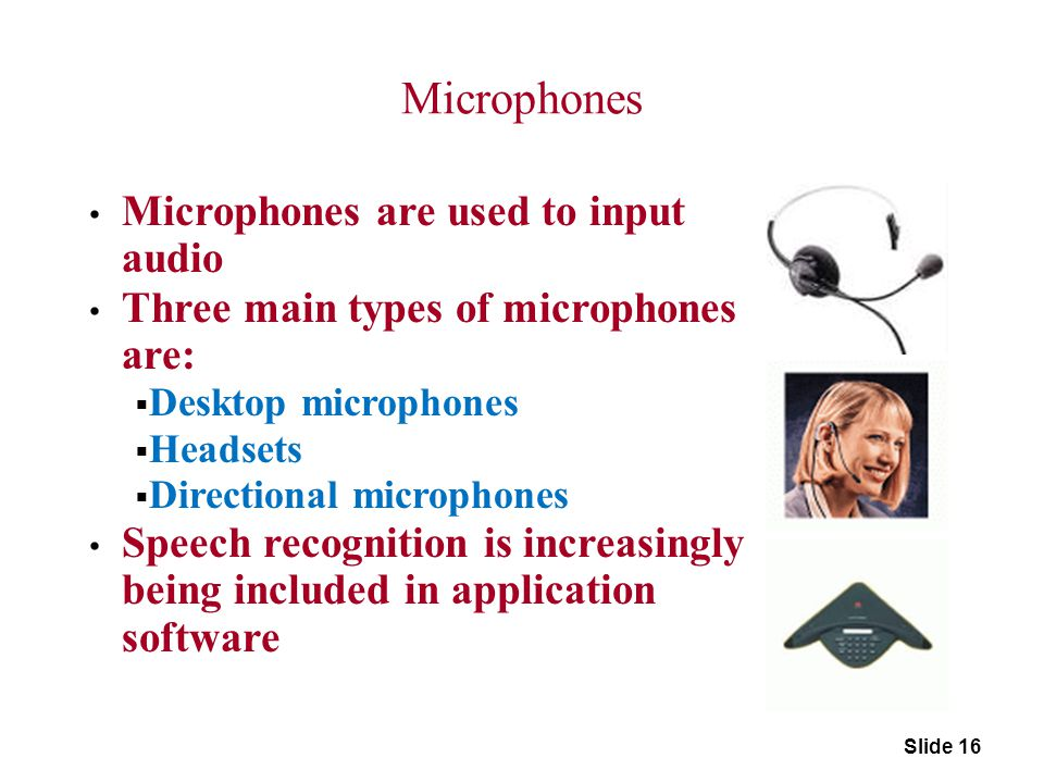 Microphones Microphones are used to input audio Three main types of microphones are:  Desktop microphones  Headsets  Directional microphones Speech