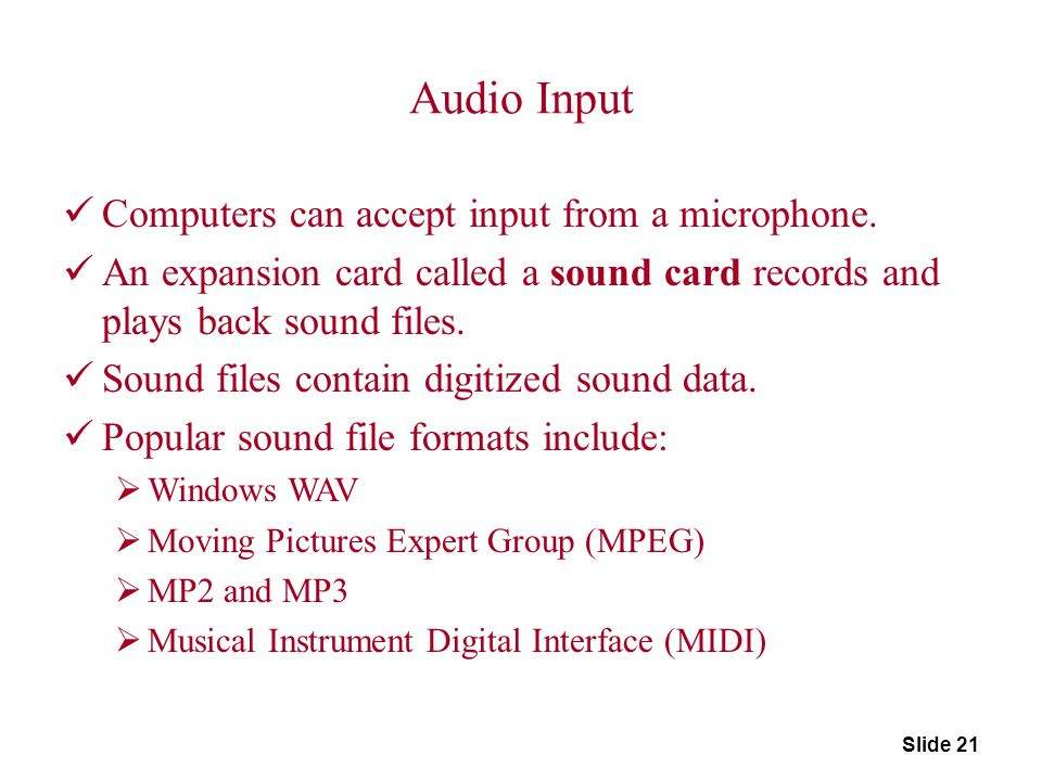 Slide 21 Audio Input Computers can accept input from a microphone. An expansion card called a sound card records and plays back sound files. Sound fil