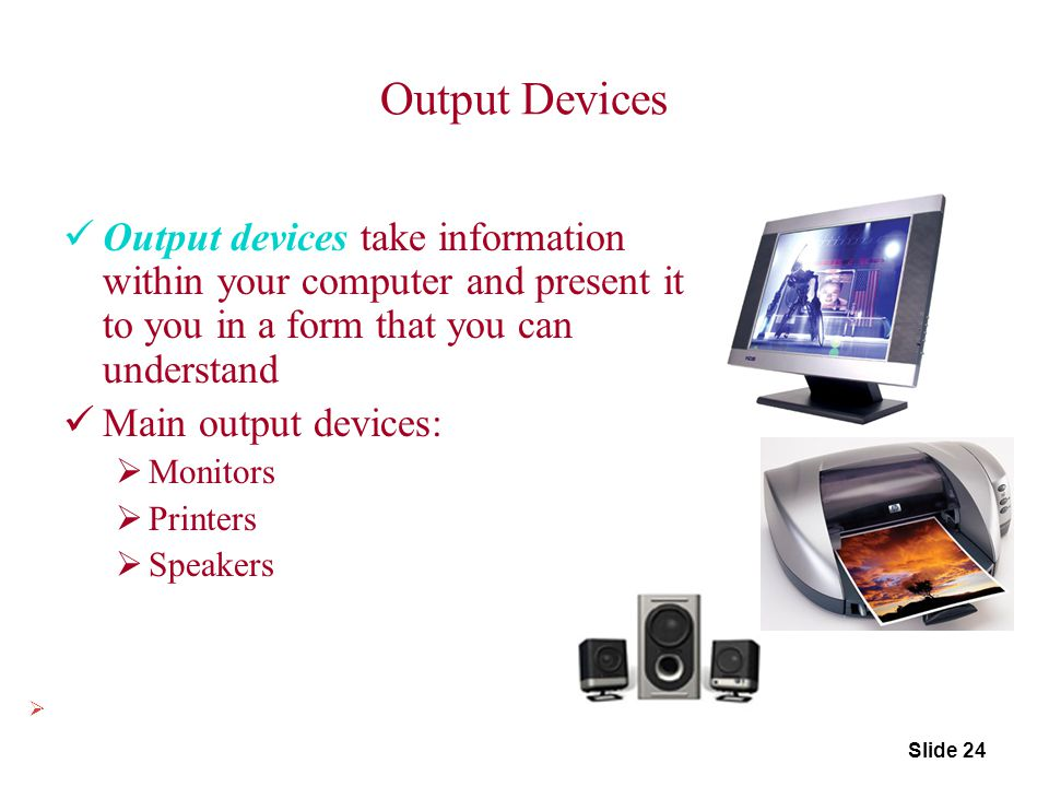 Output Devices Output devices take information within your computer and present it to you in a form that you can understand Main output devices:  Mon