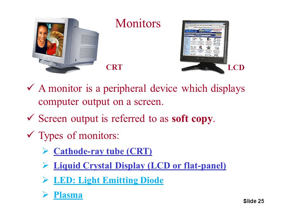 Slide 25 Monitors A monitor is a peripheral device which displays computer output on a screen. Screen output is referred to as soft copy. Types of mon