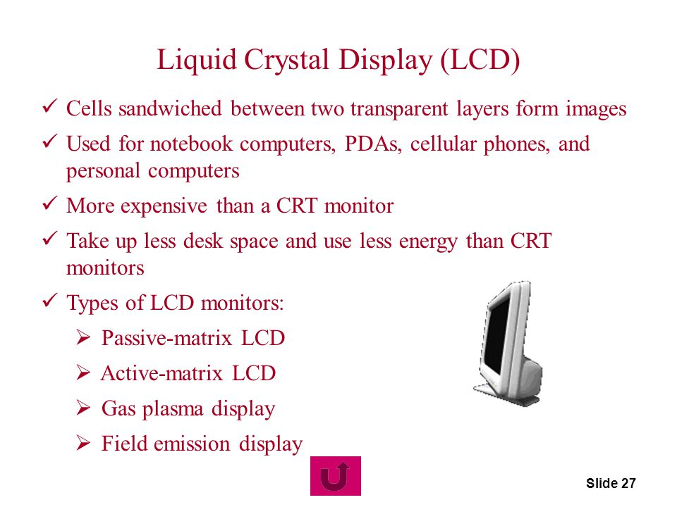 Slide 27 Liquid Crystal Display (LCD) Cells sandwiched between two transparent layers form images Used for notebook computers, PDAs, cellular phones,