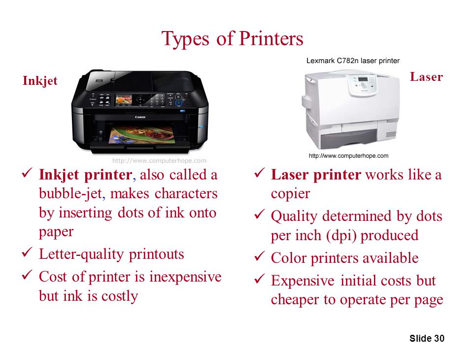 Slide 30 Inkjet Laser Types of Printers Inkjet printer, also called a bubble-jet, makes characters by inserting dots of ink onto paper Letter-quality
