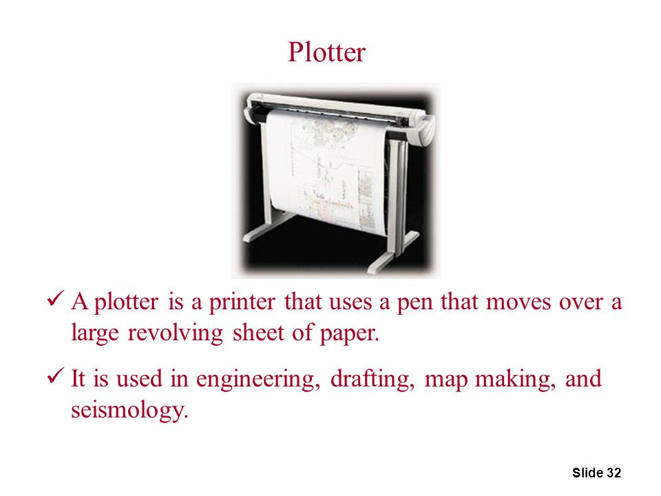 Slide 32 Plotter A plotter is a printer that uses a pen that moves over a large revolving sheet of paper. It is used in engineering, drafting, map mak